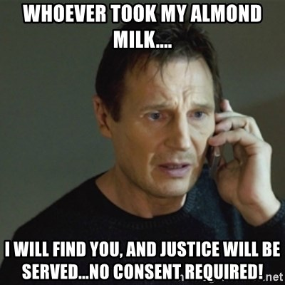 taken meme - Whoever took my Almond Milk.... I will find you, and Justice will be served...no consent required!
