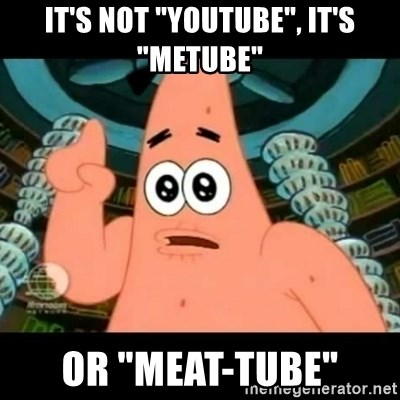 "ugly barnacle patrick - it's not ""youtube"", it's ""metube"" or ""meat-tube"""