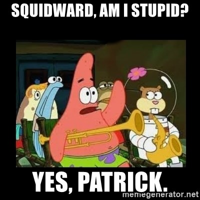 Patrick Star Instrument - Squidward, Am i stupid? Yes, patrick.