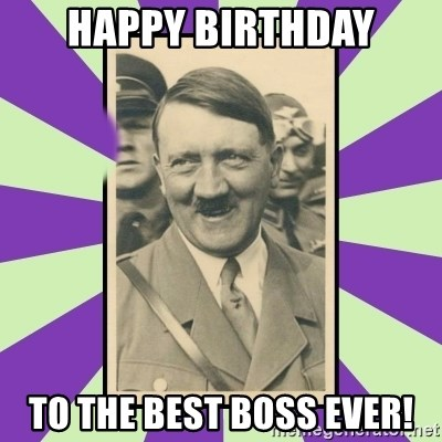 Happy Birthday To The Best Boss Ever Hitler Smiling