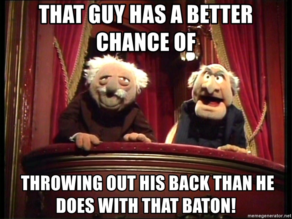 Muppets Old Men - THAT GUY HAS A BETTER CHANCE OF   THROWING OUT HIS BACK THAN HE DOES WITH THAT BATON!