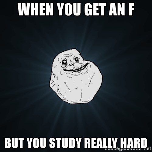 Forever Alone - when you get an f but you study really hard