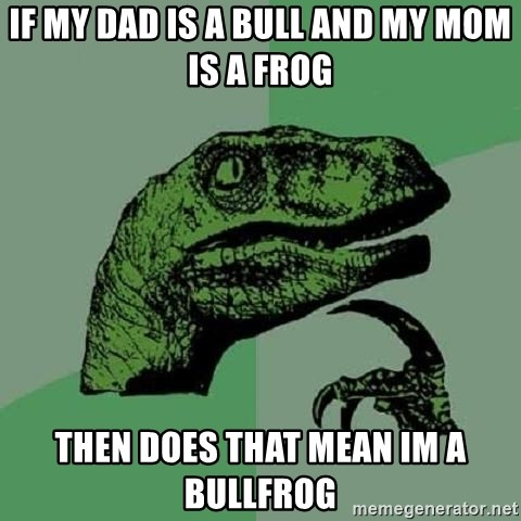 Philosoraptor - if my dad is a bull and my mom is a frog then does that mean im a bullfrog