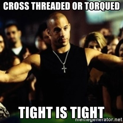 Dom Fast and Furious - Cross Threaded or Torqued TIGHT IS TIGHT