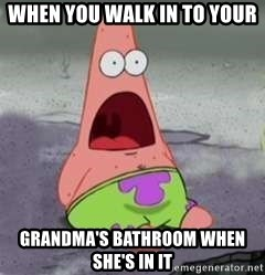 D Face Patrick - When you walk in to your Grandma's bathroom when she's in it