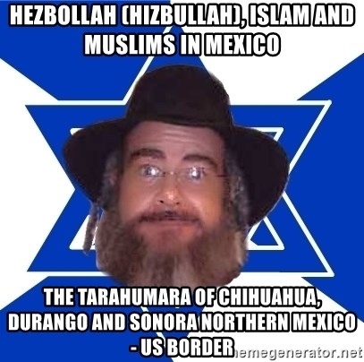 Advice Jew - Hezbollah (Hizbullah), Islam and Muslims in Mexico  The Tarahumara of Chihuahua, Durango and Sonora Northern Mexico - US Border