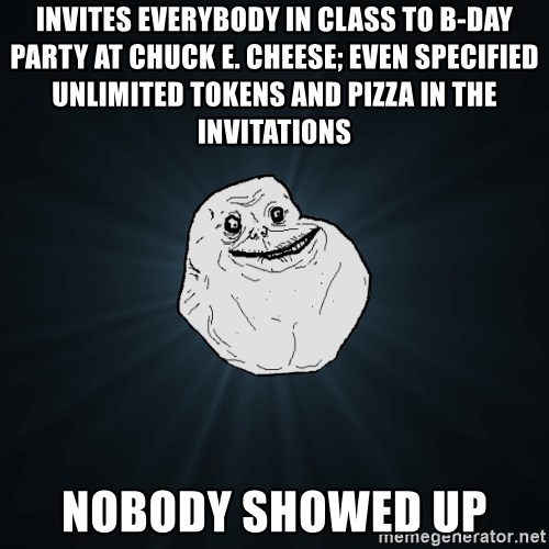 Forever Alone - Invites everybody in class to b-day party at Chuck E. Cheese; even specified unlimited tokens and pizza in the invitations nobody showed up