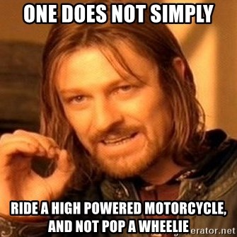 One Does Not Simply - One does not simply ride a high powered motorcycle, and not pop a wheelie
