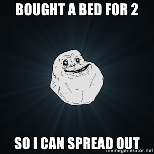 Forever Alone - Bought a bed for 2 so i can spread out