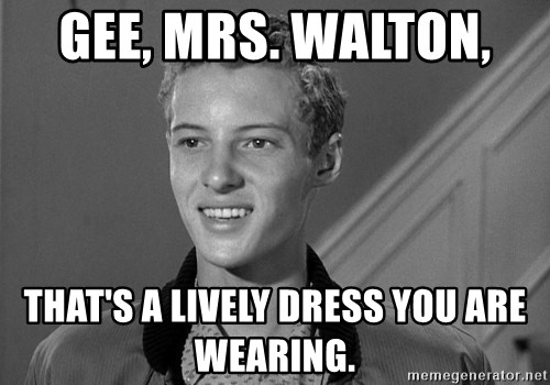 Eddie Haskell - GEE, Mrs. Walton,  That's a lively dress you are wearing.
