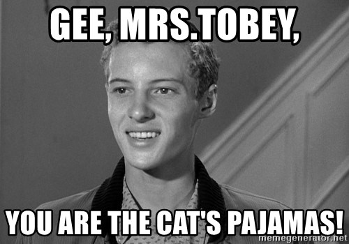 Eddie Haskell - GEE, Mrs.Tobey, You are the cat's pajamas!