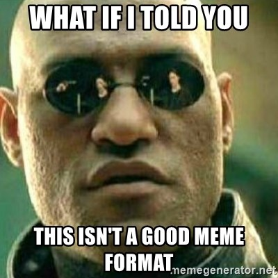 What If I Told You - What if I told you This isn't a good meme format