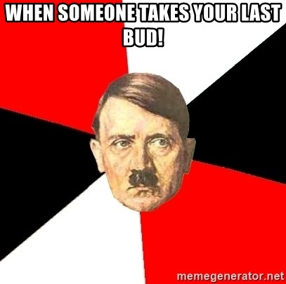 Advice Hitler - when someone takes your last bud!