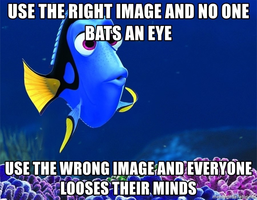 doryfinding nemo - Use the right image and no one bats an eye Use the wrong image and everyone looses their minds