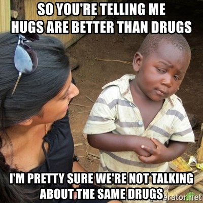 Skeptical 3rd World Kid - so you're telling me                      hugs are better than drugs i'm pretty sure we're not talking about the same drugs
