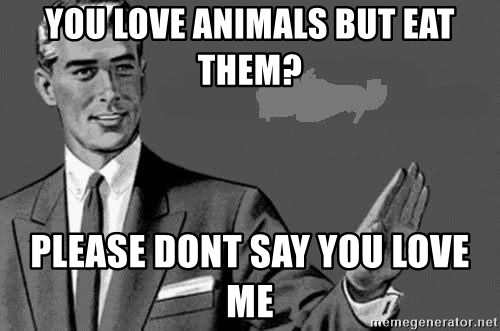Correction Man  - You love animals but eat them? please dont say you love me