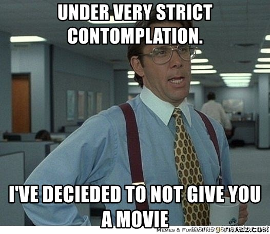 That would be great - Under very strict contomplation. I've decieded to not give you a movie