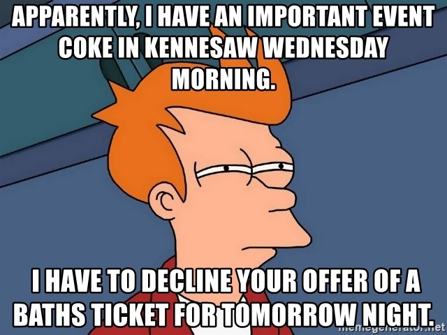 Futurama Fry - Apparently, i have an important event Coke in Kennesaw Wednesday morning.   I have to decline your offer of a Baths ticket for tomorrow night.