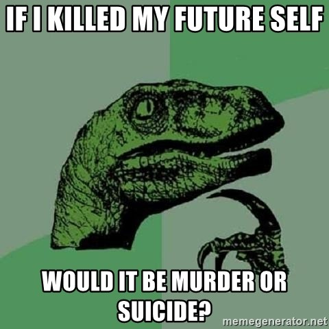 Philosoraptor - If i killed my future self would it be murder or suicide?