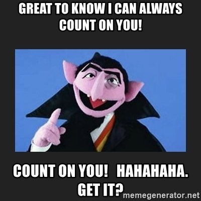 The Count from Sesame Street - Great to know I can always count on you! Count on you!   Hahahaha.  Get it?