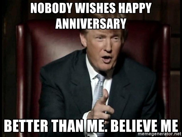 Donald Trump - nobody wishes happy anniversary better than me. believe me