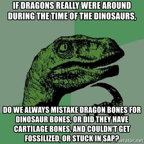 Philosoraptor - If dragons really were around during the time of the dinosaurs, do we always mistake dragon bones for dinosaur bones, or did they have cartilage bones, and couldn't get fossilized, or stuck in sap?