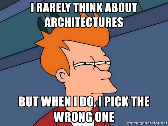 Futurama Fry - I rarely think about architectures but when I do, I pick the wrong one