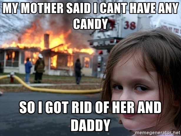 Disaster Girl - my mother said I cant have any candy so i got rid of her and daddy
