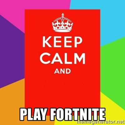 Keep calm and - play fortnite
