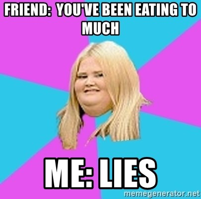 Fat Girl - Friend:  you've been eating to much Me: lies