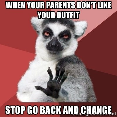 Chill Out Lemur - when your parents don't like your outfit  stop go back and change