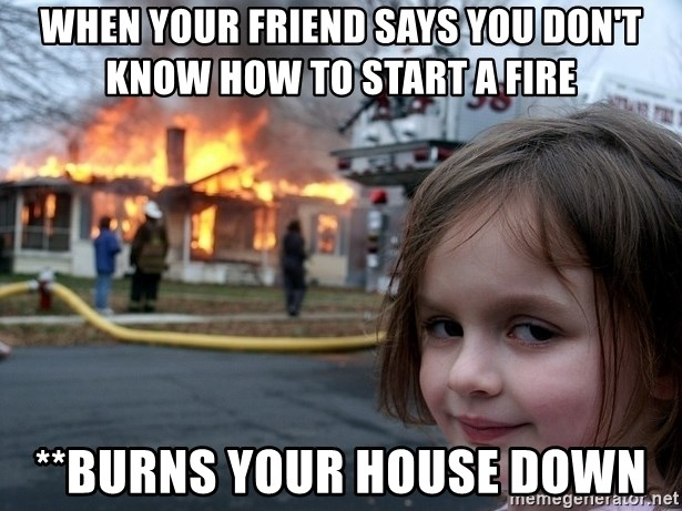 Disaster Girl - when your friend says you don't know how to start a fire **burns your house down
