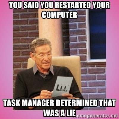 MAURY PV - You said you restarted your computer Task manager determined that was a lie