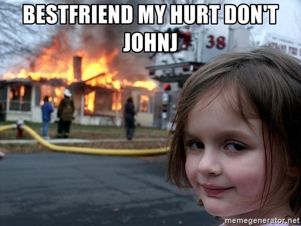 Disaster Girl - bestfriend my hurt don't JohnJ