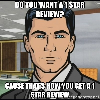 Archer - Do you want a 1 star review? Cause that's how you get a 1 star review