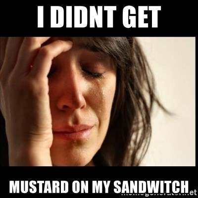 First World Problems - I didnt get mustard on my sandwitch