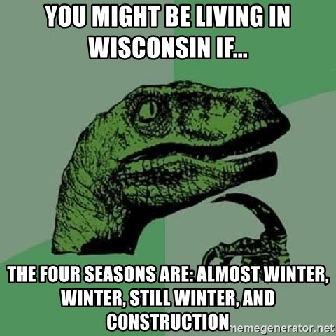 Philosoraptor - You might be living in Wisconsin if... the four seasons are: Almost Winter, winter, Still Winter, and Construction