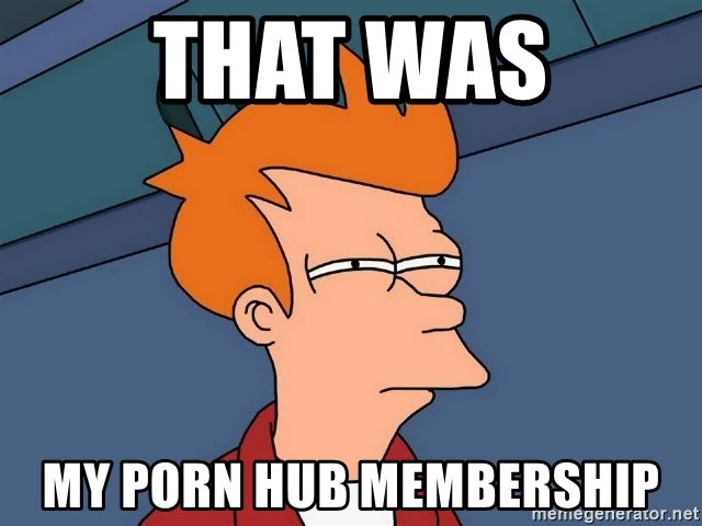Futurama Fry - that was my porn hub membership