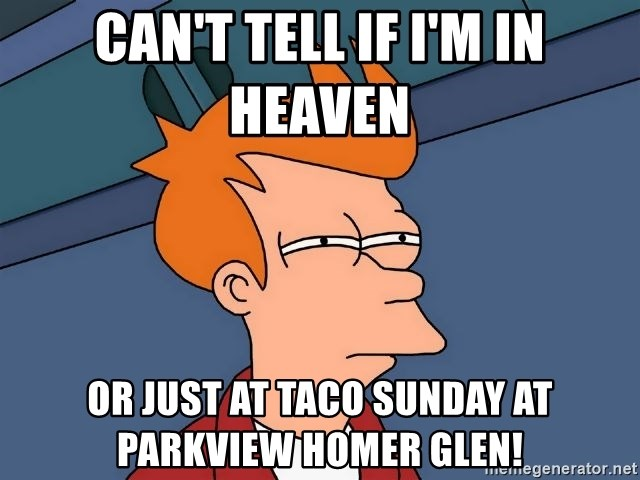 Futurama Fry - Can't tell if I'm in heaven  Or just at Taco Sunday at Parkview Homer Glen!