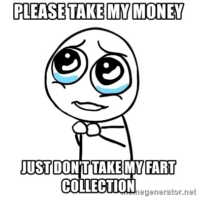 pleaseguy  - Please take my money  Just don't take my fart collection