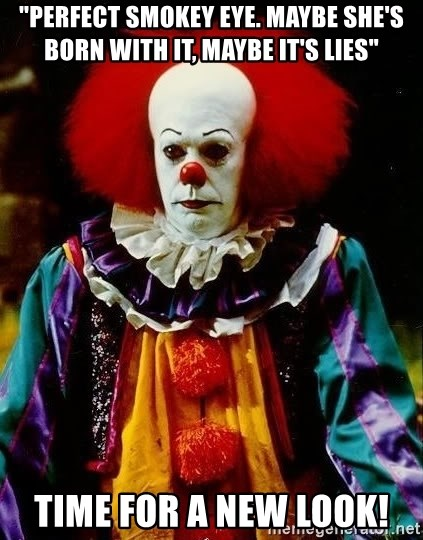 """it clown stephen king - """"Perfect smokey eye. Maybe she's born with it, maybe it's lies"""" TIme for a new look!"""