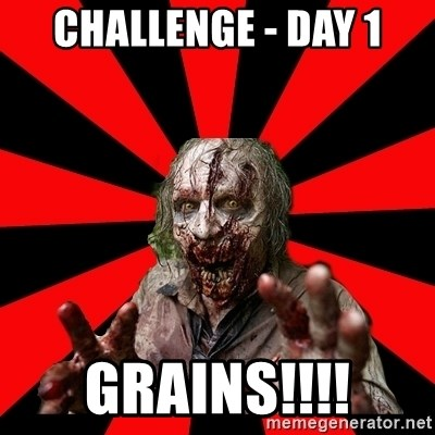 Zombie - Challenge - Day 1 GRAINS!!!!