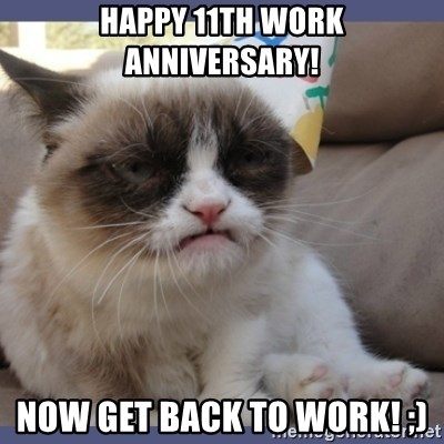 Birthday Grumpy Cat - Happy 11th Work Anniversary! Now get back to Work! ;)