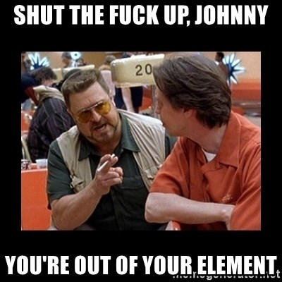 walter sobchak - shut the fuck up, johnny you're out of your element