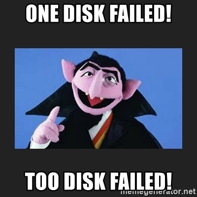 Meme image: The Count from Sesame Street saying One disk failed! Two disk failed!