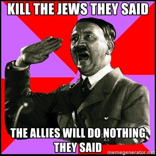 High five Girl - KILL THE JEWS THEY SAID THE ALLIES WILL DO NOTHING THEY SAID