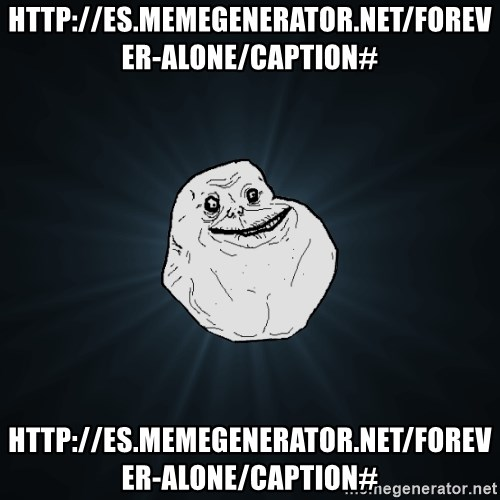 Forever Alone - http://es.memegenerator.net/Forever-Alone/caption# http://es.memegenerator.net/Forever-Alone/caption#