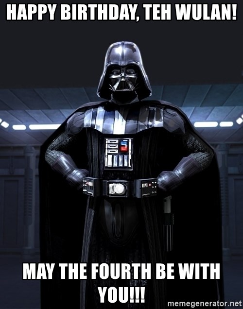 Darth Vader - Happy Birthday, Teh Wulan! May the Fourth be with you!!!