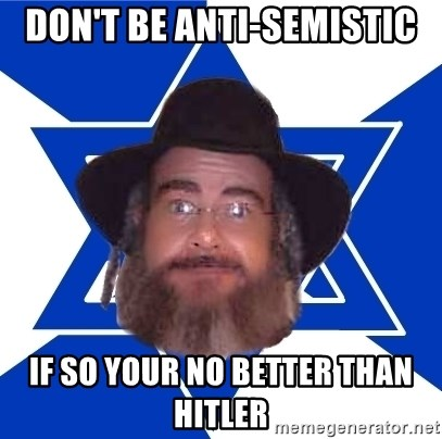 Advice Jew - don't be anti-semistic if so your no better than hitler