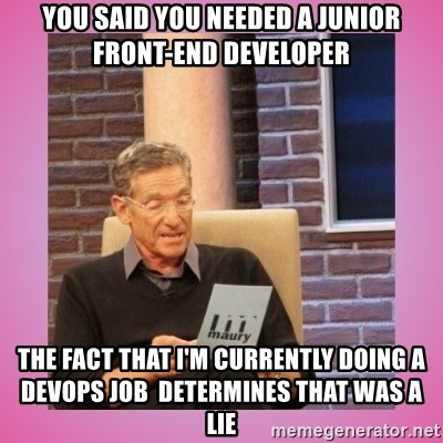 MAURY PV - You said you needed a Junior Front-end Developer The fact that I'm currently doing a DevOps job  determines that was a lie